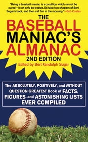 The Baseball Maniac's Almanac - The Absolutely, Positively, and Without Question Greatest Book of Facts, Figures, and Astonishing Lists Ever Compiled ebook by Bert Randolph Sugar