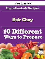10 Ways to Use Bok Choy (Recipe Book) ebook by Adelina Ridenour,Sam Enrico