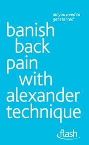 Banish Back Pain with Alexander Technique: Flash ebook by Richard Craze