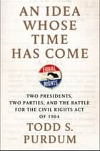 An Idea Whose Time Has Come - Two Presidents, Two Parties, and the Battle for the Civil Rights Act of 1964 ebook by Todd S. Purdum