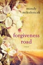Forgiveness Road - A Powerful Novel of Compelling Historical Fiction ebook by Mandy Mikulencak