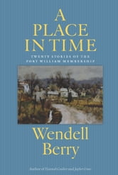 A Place in Time - Twenty Stories of the Port William Membership ebook by Wendell Berry