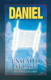 Daniel Unsealed At Last! - God says the meaning of Daniel's revelation would be sealed until today ebook by Gerald Flurry,Philadelphia Church of God
