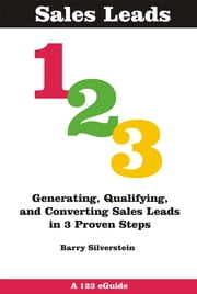 Sales Leads 123: Generating, Qualifying, and Converting Sales Leads in 3 Proven Steps ebook by Barry Silverstein