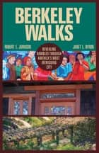 Berkeley Walks - Revealing Rambles through America's Most Intriguing City ebook by Robert E. Johnson, Janet L. Byron