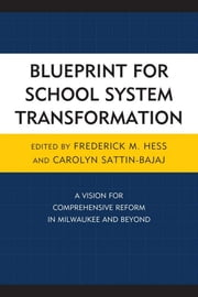 Blueprint for School System Transformation - A Vision for Comprehensive Reform in Milwaukee and Beyond ebook by Carolyn Sattin-Bajaj,Frederick Hess, director of education policy studies at the American Enterprise Institute