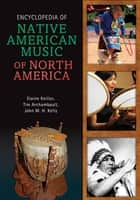 Encyclopedia of Native American Music of North America ebook by Elaine Keillor,Timothy James Archambault,John Medicine Horse Kelly