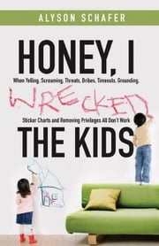 Honey, I Wrecked the Kids: When Yelling, Screaming, Threats, Bribes, Time-outs, Sticker Charts and Removing Privileges All Don't Work ebook by Schafer, Alyson