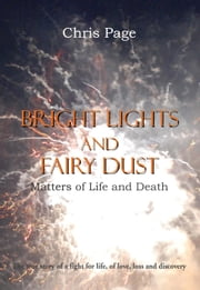 Bright Lights and Fairy Dust - Mattters of Life and Death ebook by Chris Page