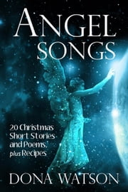 Angel Songs: 20 Christmas Short Stories and Poems, plus Recipes ebook by Dona Watson