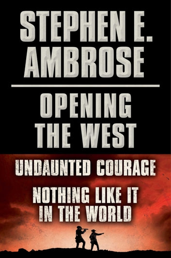 Stephen E. Ambrose Opening of the West E-Book Boxed Set - Undaunted Courage and Nothing Like It in the World ebook by Stephen E. Ambrose