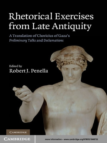 Rhetorical Exercises from Late Antiquity - A Translation of Choricius of Gaza's Preliminary Talks and Declamations ebook by Choricius