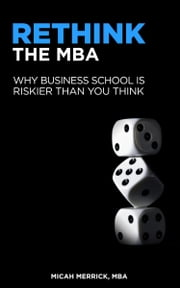 Rethink the MBA: Why Business School is Riskier Than You Think ebook by Micah Merrick