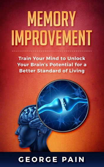 Memory Improvement - Train Your Mind to Unlock Your Brain's Potential for a Better Standard of Living ebook by George Pain