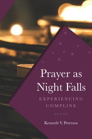 Prayer as Night Falls - Experiencing Compline ebook by Kenneth Peterson