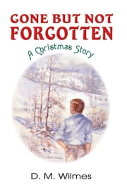 Gone But Not Forgotten: A Christmas Story ebook by D.M. Wilmes