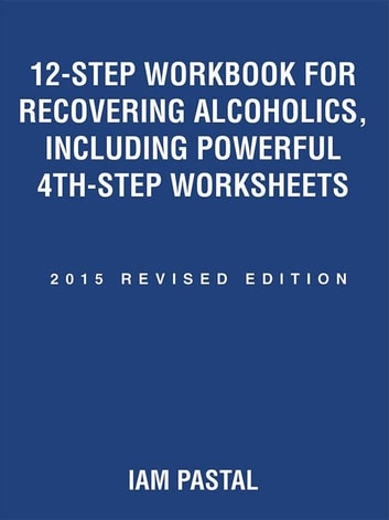 12-Step Workbook for Recovering Alcoholics, Including Powerful 4Th-Step Worksheets - 2015 Revised Edition ebook by Iam Pastal