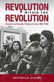 Revolution within the Revolution - Women and Gender Politics in Cuba, 1952-1962 ebook by Michelle Chase