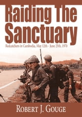 Raiding The Sanctuary - Redcatchers in Cambodia, May 12th - June 25th, 1970 ebook by Robert J. Gouge