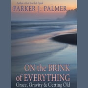 On the Brink of Everything - Grace, Gravity, and Getting Old audiobook by Parker J. Palmer