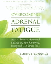 Overcoming Adrenal Fatigue - How to Restore Hormonal Balance and Feel Renewed, Energized, and Stress Free ebook by Kathryn Simpson, MS