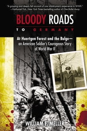 Bloody Roads to Germany - At Huertgen Forest and the Bulge--an American Soldier's Courageous Story of Worl d War II ebook by William F. Meller