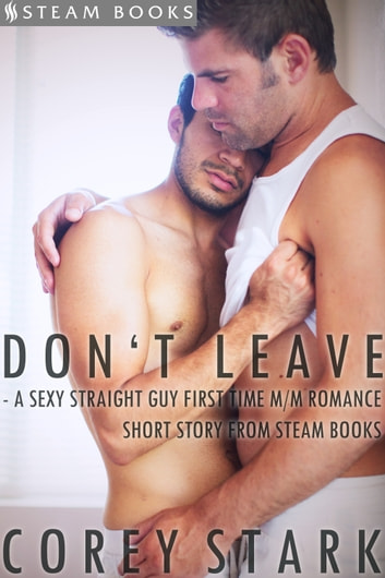 Don't Leave - A Sexy Straight Guy First Time M/M Romance Short Story From Steam Books ebook by Corey Stark,Steam Books