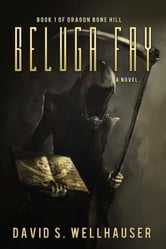 Beluga Fay - Dragon Bone Hill Trilogy, #1 ebook by David S. Wellhauser
