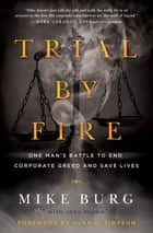 Trial by Fire - One Man's Battle to End Corporate Greed and Save Lives ebook by