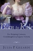 Born to Rule - Five Reigning Consorts, Granddaughters of Queen Victoria ebook by Julia P. Gelardi