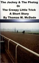 The Jockey & the Photog Or The Creepy Little Trick ebook by Thomas M. McDade