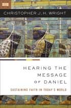 Hearing the Message of Daniel ebook by Christopher J. H. Wright
