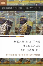 Hearing the Message of Daniel - Sustaining Faith in Today's World ebook by Christopher J. H. Wright