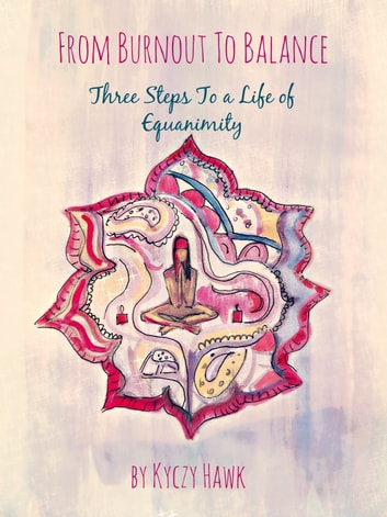 From Burnout To Balance: Three Steps To A Life Of Equanimity ebook by Kyczy Hawk