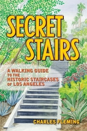 Secret Stairs: A Walking Guide to the Historic Staircases of Los Angeles ebook by Fleming, Charles