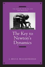 The Key to Newton's Dynamics: The Kepler Problem and the Principia ebook by Brackenridge, J. Bruce