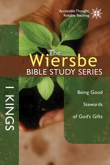 The Wiersbe Bible Study Series: 1 Kings - Being Good Stewards of God's Gifts ebook by Warren W. Wiersbe