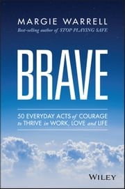 Brave - 50 Everyday Acts of Courage to Thrive in Work, Love and Life ebook by Margie Warrell
