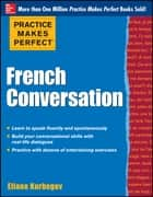 Practice Makes Perfect French Conversation ebook by Eliane Kurbegov