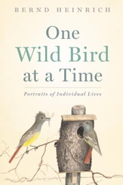 One Wild Bird at a Time - Portraits of Individual Lives ebook by Bernd Heinrich