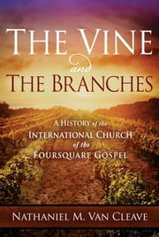 The Vine and the Branches - A History of the International Church of the Foursquare Gospel ebook by Nathaniel M. Van Cleave