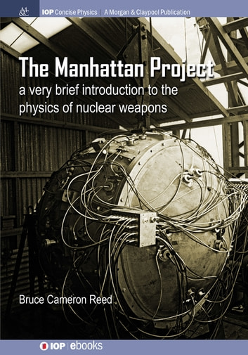 The Manhattan Project - A very brief introduction to the physics of nuclear weapons ebook by B. Cameron Reed