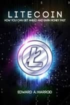 Litecoin - How You Can Get Ahead and Earn Money Fast eBook by Edward Harrod