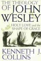 The Theology of John Wesley - Holy Love and the Shape of Grace ebook by Kenneth J. Collins