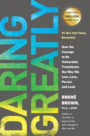 Daring Greatly - How the Courage to Be Vulnerable Transforms the Way We Live, Love, Parent, and Lead ebook by Brene Brown