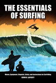 The Essentials of Surfing: The authoritative guide to waves, equipment, etiquette, safety, and instructions for surfriding ebook by Kevin D. Lafferty,Johnson JR