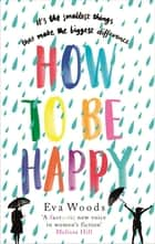 How to be Happy - The unmissable, uplifting Kindle bestseller ebook by Eva Woods
