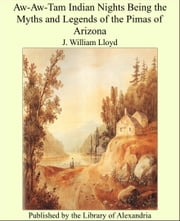 Aw-Aw-Tam Indian Nights Being the Myths and Legends of the Pimas of Arizona ebook by J. William Lloyd