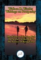 Wallace D. Wattles' Writings on Prosperity - The Science of Getting Rich; The Science of Being Well; The Science of Being Great ebook by Wallace D. Wattles