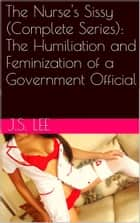 The Nurse's Sissy (Complete Series): The Humiliation and Feminization of a Government Official ebook by J.S. Lee